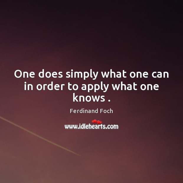 One does simply what one can in order to apply what one knows . Image