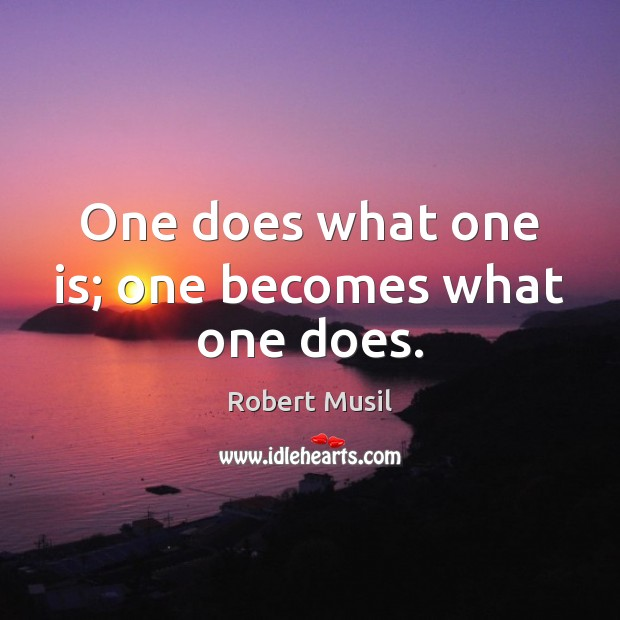 One does what one is; one becomes what one does. Image