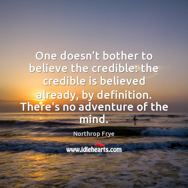 One doesn't bother to believe the credible: the credible is believed already, Northrop Frye Picture Quote