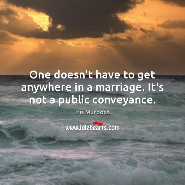 One doesn't have to get anywhere in a marriage. It's not a public conveyance. Image
