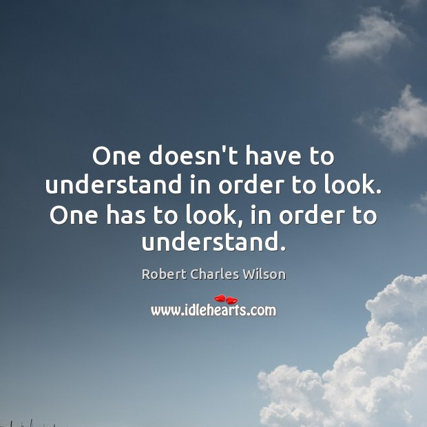 One doesn't have to understand in order to look. One has to look, in order to understand. Robert Charles Wilson Picture Quote