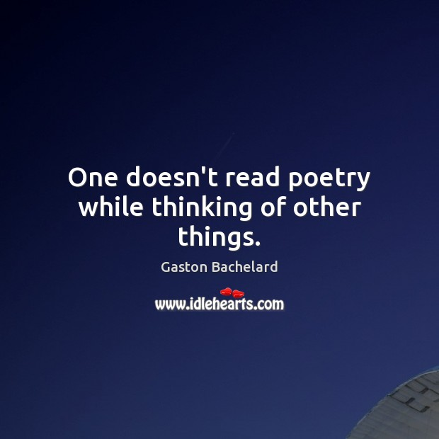One doesn't read poetry while thinking of other things. Gaston Bachelard Picture Quote