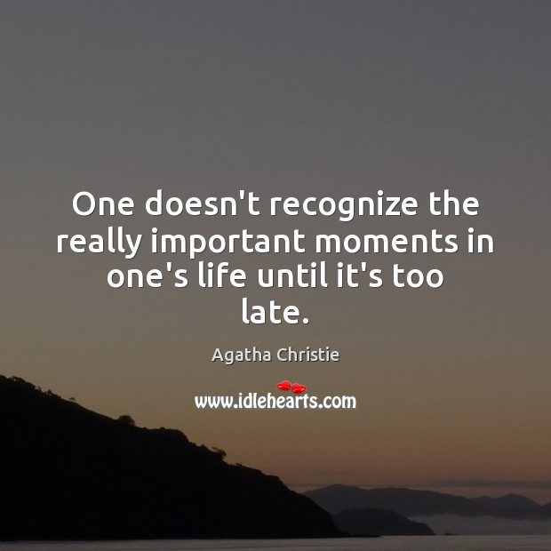 One doesn't recognize the really important moments in one's life until it's too late. Image