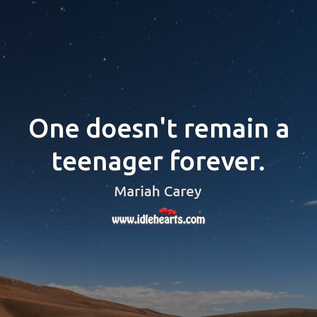 One doesn't remain a teenager forever. Mariah Carey Picture Quote
