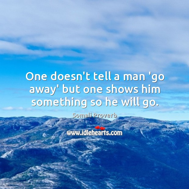 One doesn't tell a man 'go away' but one shows him something so he will go. Somali Proverbs Image