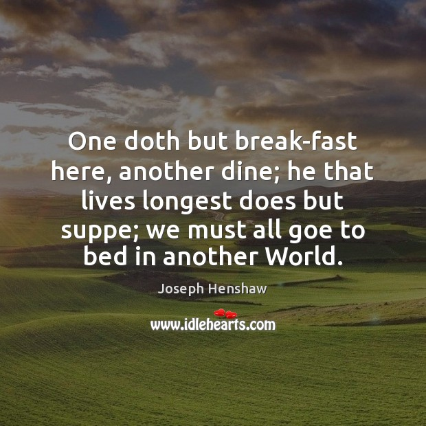 Image, One doth but break-fast here, another dine; he that lives longest does