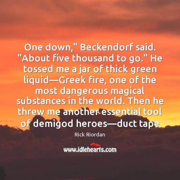 """One down,"""" Beckendorf said. """"About five thousand to go."""" He tossed me Rick Riordan Picture Quote"""