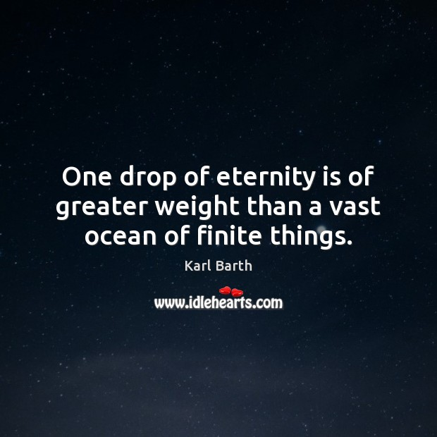 One drop of eternity is of greater weight than a vast ocean of finite things. Karl Barth Picture Quote