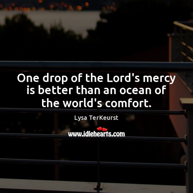 One drop of the Lord's mercy is better than an ocean of the world's comfort. Lysa TerKeurst Picture Quote