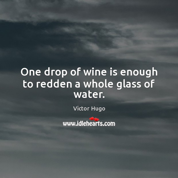 One drop of wine is enough to redden a whole glass of water. Victor Hugo Picture Quote