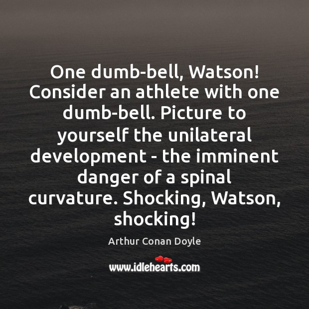 One dumb-bell, Watson! Consider an athlete with one dumb-bell. Picture to yourself Arthur Conan Doyle Picture Quote