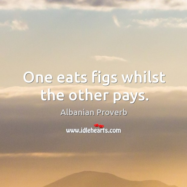 One eats figs whilst the other pays. Albanian Proverbs Image