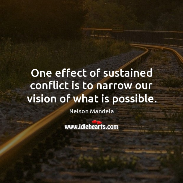 One effect of sustained conflict is to narrow our vision of what is possible. Nelson Mandela Picture Quote