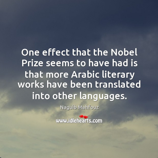 One effect that the nobel prize seems to have had is that more arabic literary works have been translated into other languages. Naguib Mahfouz Picture Quote