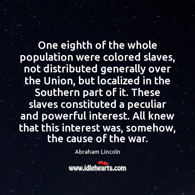 One eighth of the whole population were colored slaves, not distributed generally Abraham Lincoln Picture Quote