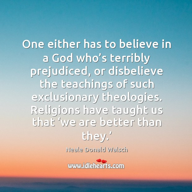One either has to believe in a God who's terribly prejudiced, or disbelieve the teachings Image