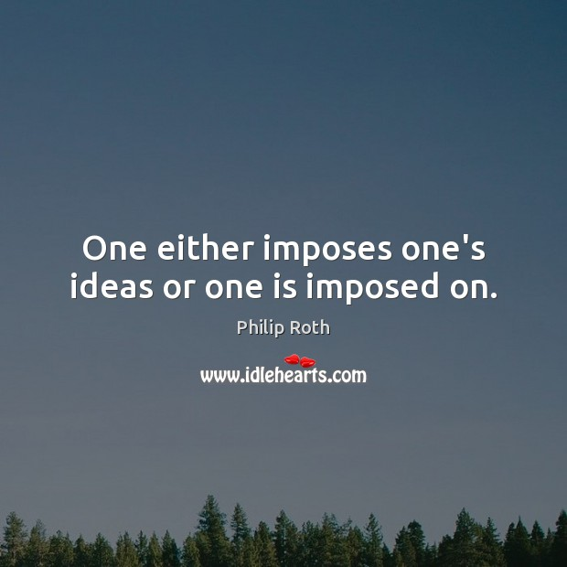 One either imposes one's ideas or one is imposed on. Philip Roth Picture Quote