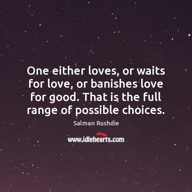 One either loves, or waits for love, or banishes love for good. Image