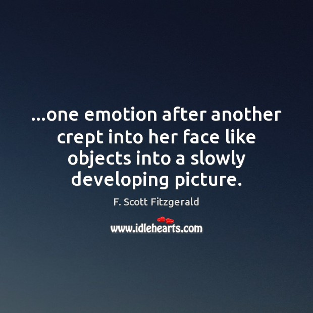 Image, …one emotion after another crept into her face like objects into a