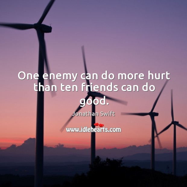One enemy can do more hurt than ten friends can do good. Image