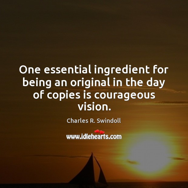 Image, One essential ingredient for being an original in the day of copies is courageous vision.