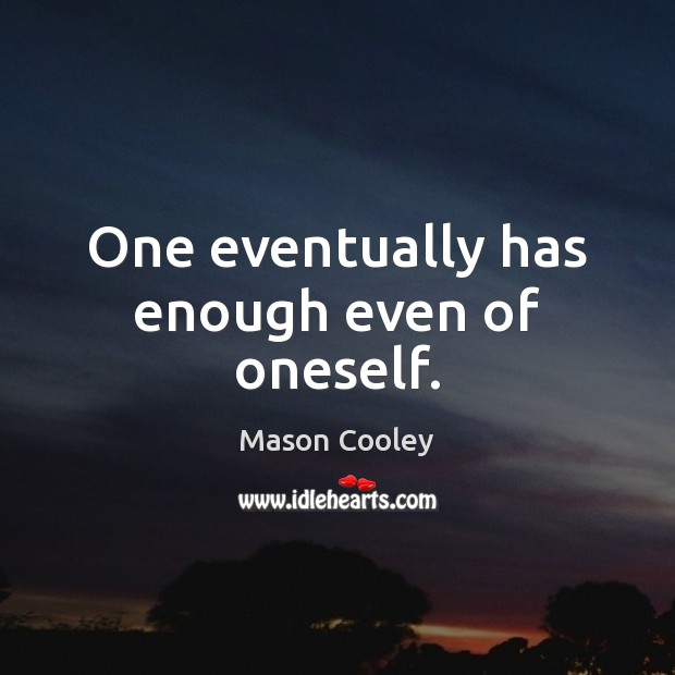 One eventually has enough even of oneself. Image