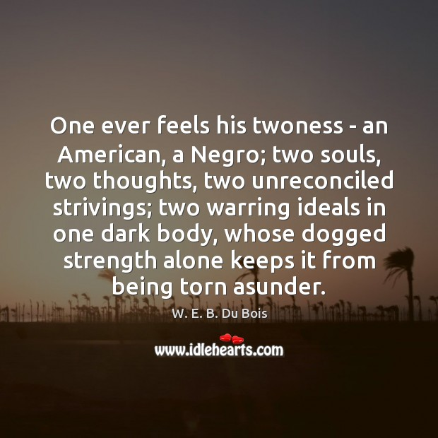 One ever feels his twoness – an American, a Negro; two souls, W. E. B. Du Bois Picture Quote
