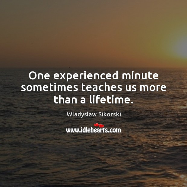One experienced minute sometimes teaches us more than a lifetime. Image