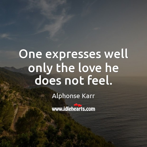 Image, One expresses well only the love he does not feel.
