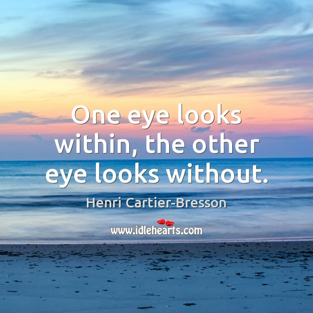 One eye looks within, the other eye looks without. Henri Cartier-Bresson Picture Quote