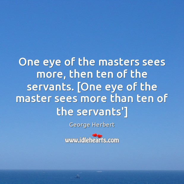 One eye of the masters sees more, then ten of the servants. [ George Herbert Picture Quote