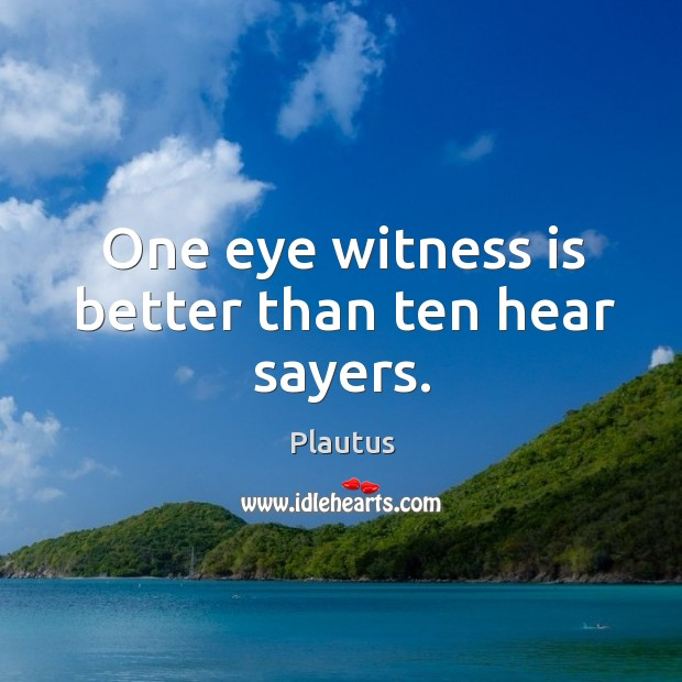 One eye witness is better than ten hear sayers. Image