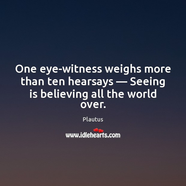 One eye-witness weighs more than ten hearsays — Seeing is believing all the world over. Plautus Picture Quote