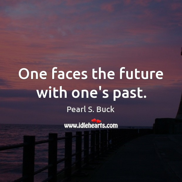 One faces the future with one's past. Pearl S. Buck Picture Quote