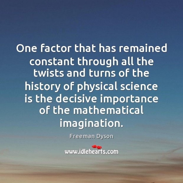 One factor that has remained constant through all the twists and turns Freeman Dyson Picture Quote