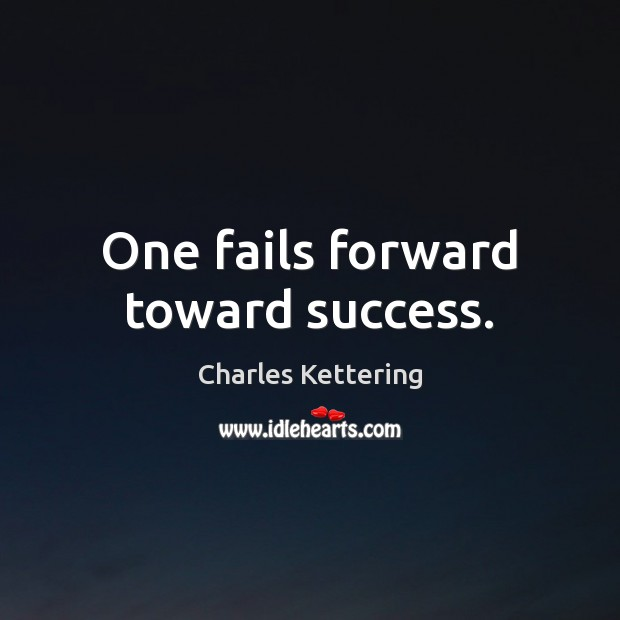 One fails forward toward success. Charles Kettering Picture Quote