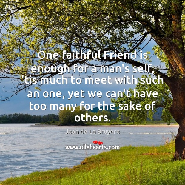 One faithful Friend is enough for a man's self, 'tis much to Jean de La Bruyere Picture Quote