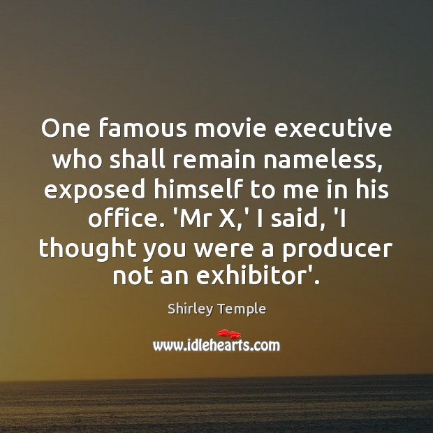One famous movie executive who shall remain nameless, exposed himself to me Shirley Temple Picture Quote