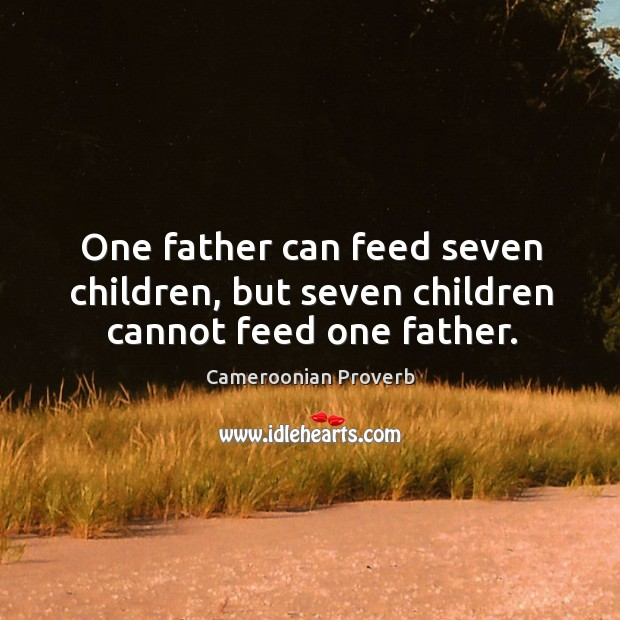One father can feed seven children, but seven children cannot feed one father. Cameroonian Proverbs Image