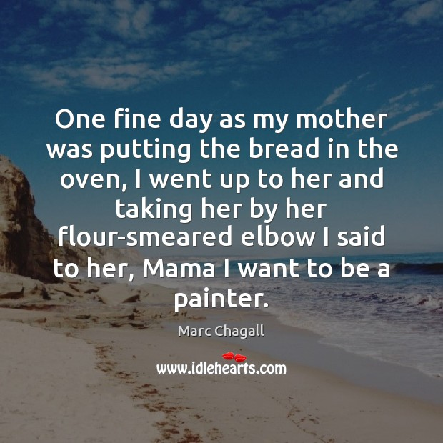 One fine day as my mother was putting the bread in the Marc Chagall Picture Quote