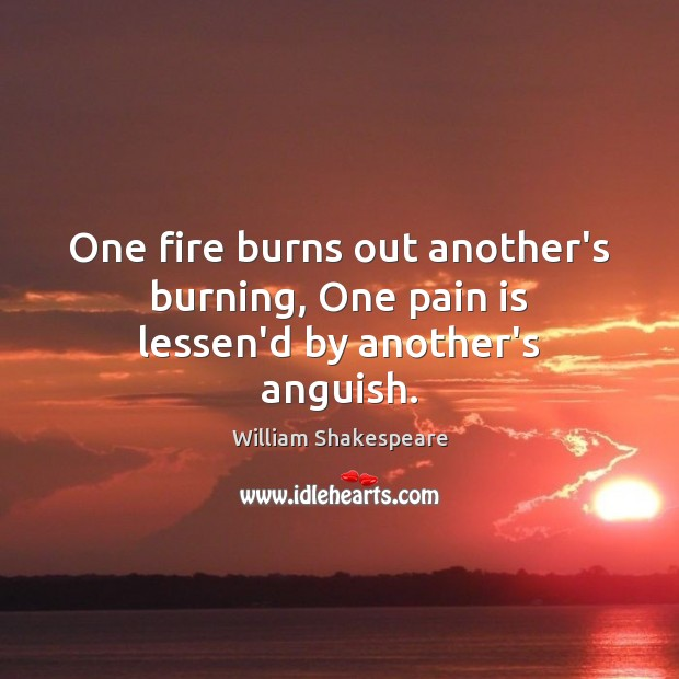 One fire burns out another's burning, One pain is lessen'd by another's anguish. Pain Quotes Image