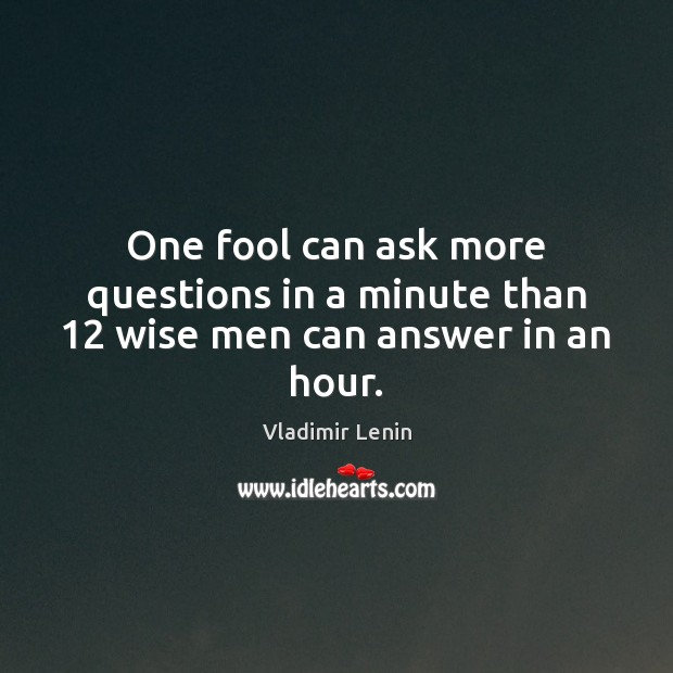 One fool can ask more questions in a minute than 12 wise men can answer in an hour. Vladimir Lenin Picture Quote