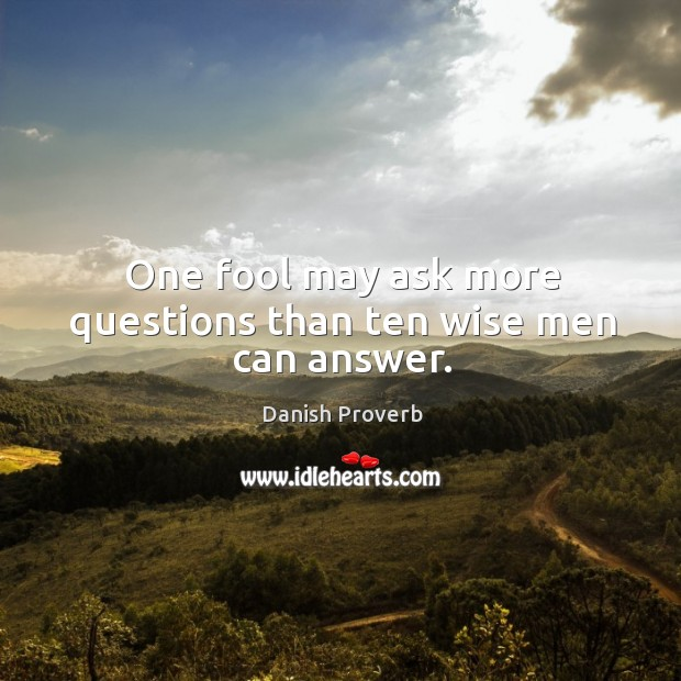 One fool may ask more questions than ten wise men can answer. Image