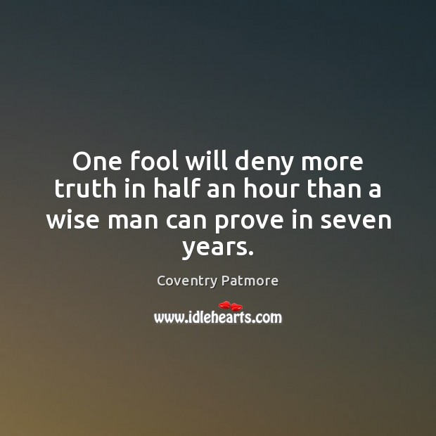 One fool will deny more truth in half an hour than a wise man can prove in seven years. Image