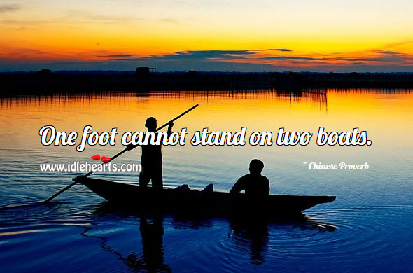 One Foot Cannot Stand On Two Boats.