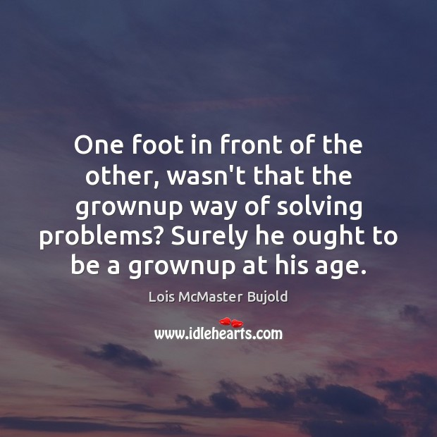 One foot in front of the other, wasn't that the grownup way Lois McMaster Bujold Picture Quote