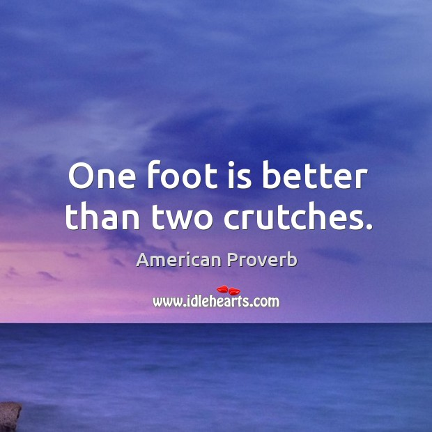 One foot is better than two crutches. American Proverbs Image