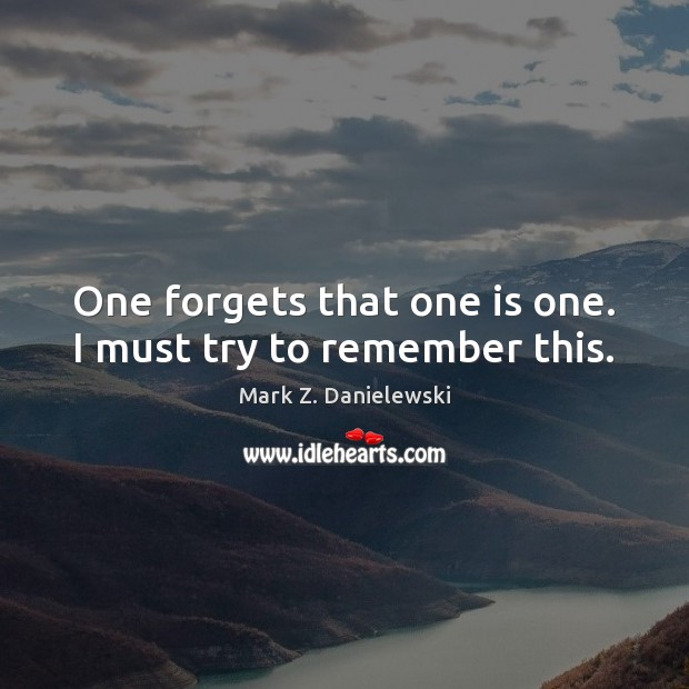 One forgets that one is one. I must try to remember this. Mark Z. Danielewski Picture Quote