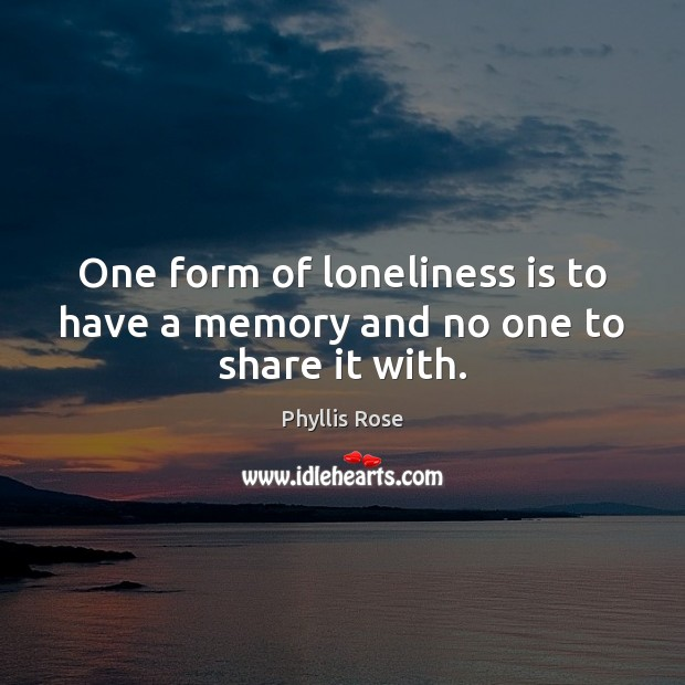 One form of loneliness is to have a memory and no one to share it with. Loneliness Quotes Image