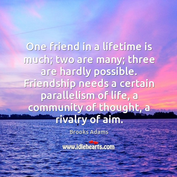 Image, One friend in a lifetime is much; two are many; three are hardly possible.